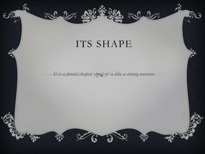 Its shape
