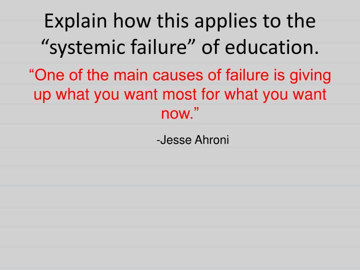 explain how this applies to the systemic failure of education n.