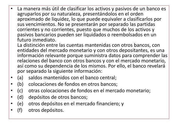 La manera más útil de clasificar los activos y pasivos de un banco es agruparlos por su naturaleza, presentándolos en el orden aproximado de liquidez, lo que puede equivaler a clasificarlos por sus vencimientos. No se presentarán por separado las partidas corrientes y no corrientes, puesto que muchos de los activos y pasivos bancarios pueden ser liquidados o reembolsados en un futuro inmediato.