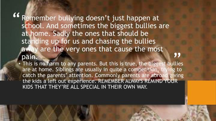 Remember bullying doesn't just happen at school. And sometimes the biggest bullies are at home. Sadly the ones that should be standing up for us and chasing the bullies away are the very ones that cause the most pain.