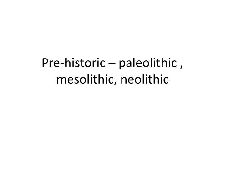 pre historic paleolithic mesolithic neolithic n.