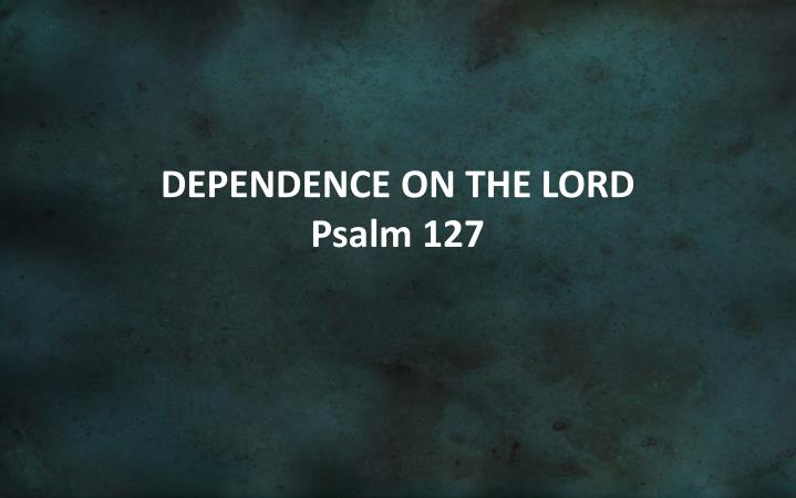 dependence on the lord psalm 127 n.
