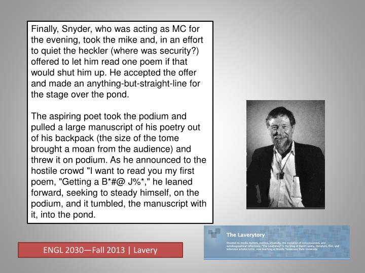 Finally, Snyder, who was acting as MC for the evening, took the mike and, in an effort to quiet the heckler (where was security?) offered to let him read one poem if that would shut him up. He accepted the offer and made an anything-but-straight-line for the stage over the pond.