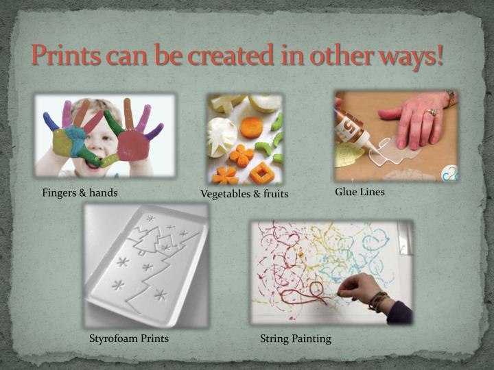 Prints can be created in other ways!