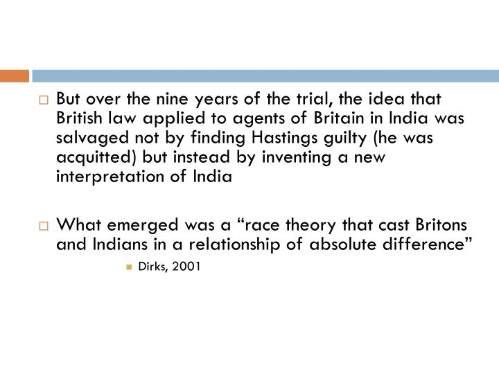 But over the nine years of the trial, the idea that British law applied to agents of Britain in India was salvaged not by finding Hastings guilty (he was acquitted) but instead by inventing a new interpretation of India