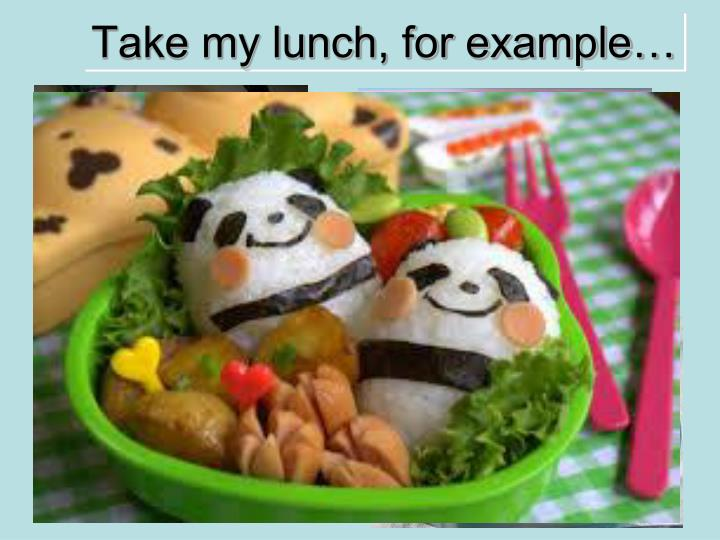Take my lunch, for example…