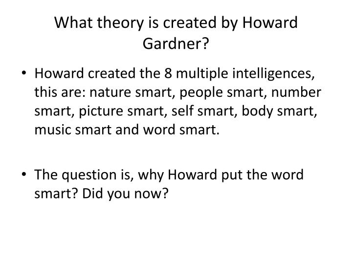 do parents count howard gardner Howard gardner (ur 11 lipca 1943 w scranton), amerykański psycholog, specjalista z dziedzin psychologii kognitywnej i psychologii uczenia się, od 1986 profesor na uniwersytecie harvarda w 1983 howard gardner przedstawił teorię inteligencji wielorakiej (ang multiple intelligences.
