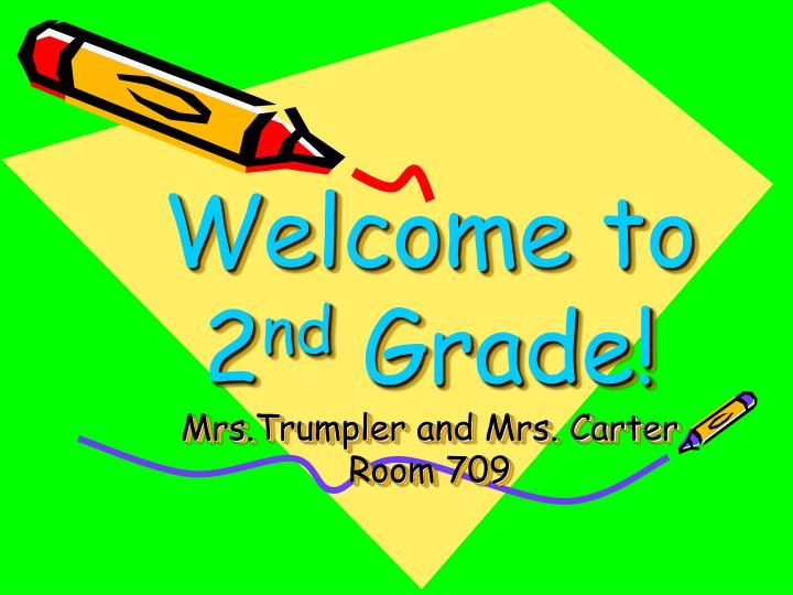welcome to 2 nd grade mrs trumpler and mrs carter room 709 n.
