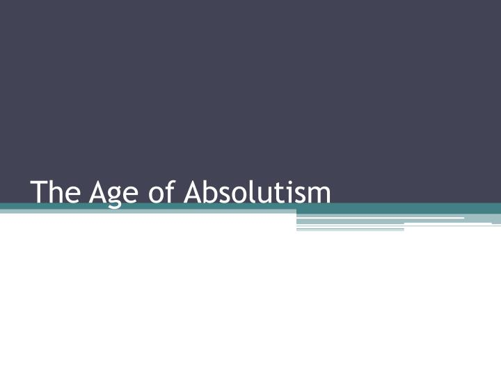 an analysis on the age of absolutism Absolutism essay: introduction & conclusion enough of your own analysis after citing the documents your essay must be handed in typed on tuesday may 26th.