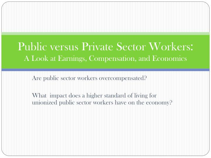 public versus private sector workers a look at earnings compensation and economics
