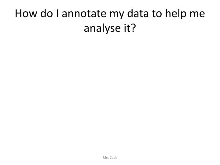How do I annotate my data to help me analyse it?