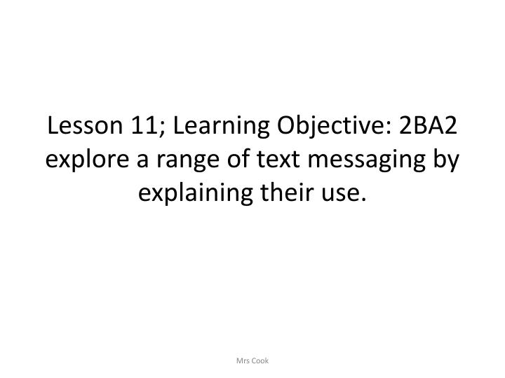 Lesson 11; Learning Objective: 2BA2 explore a range of text messaging by explaining their use.