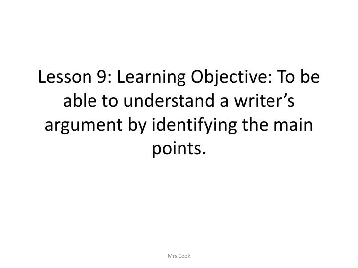 Lesson 9: Learning Objective: To be able to understand a writer's argument by identifying the main points.