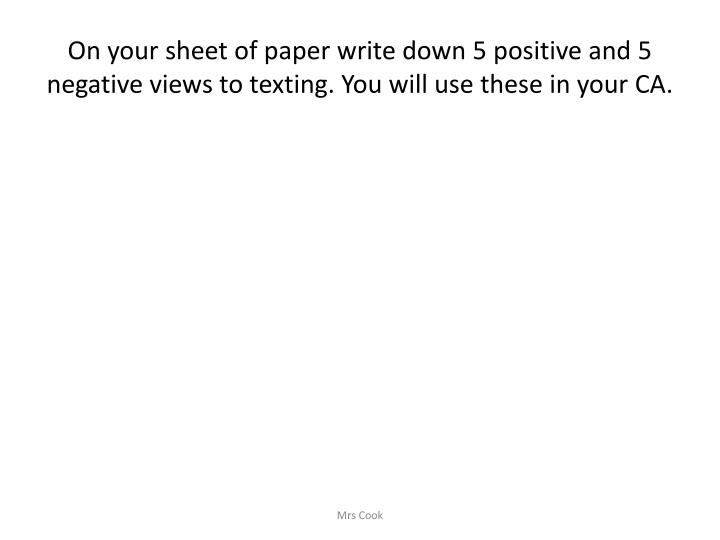 On your sheet of paper write down 5 positive and 5 negative views to texting. You will use these in your CA.