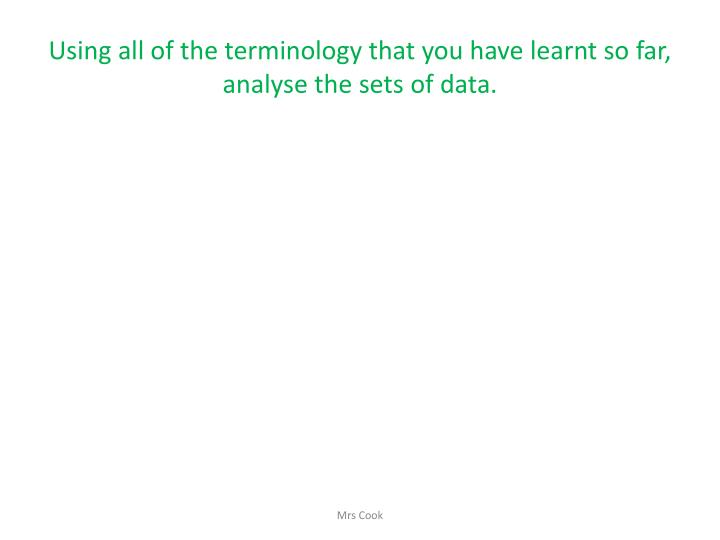 Using all of the terminology that you have learnt so far, analyse the sets of data.