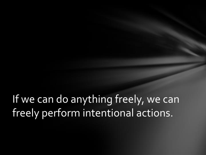 If we can do anything freely, we can freely perform intentional actions.