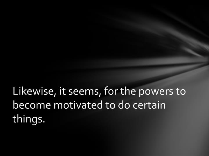 Likewise, it seems, for the powers to become motivated to do certain things.