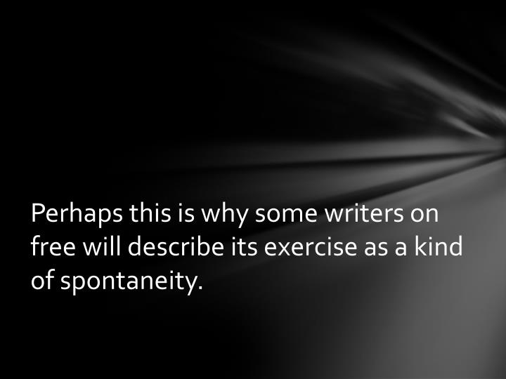 Perhaps this is why some writers on free will describe its exercise as a kind of spontaneity.
