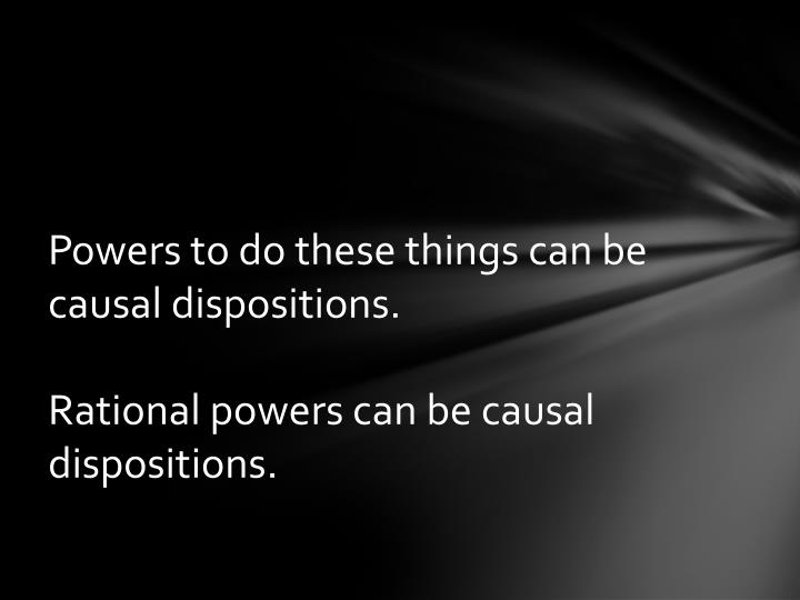 Powers to do these things can be causal dispositions.