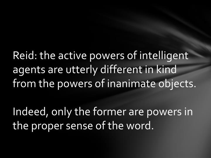 Reid: the active powers of intelligent agents are utterly different in kind from the powers of inanimate objects.