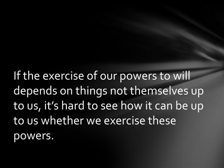 If the exercise of our powers to will depends on things not themselves up to us, it's hard to see how it can be up to us whether we exercise these powers.