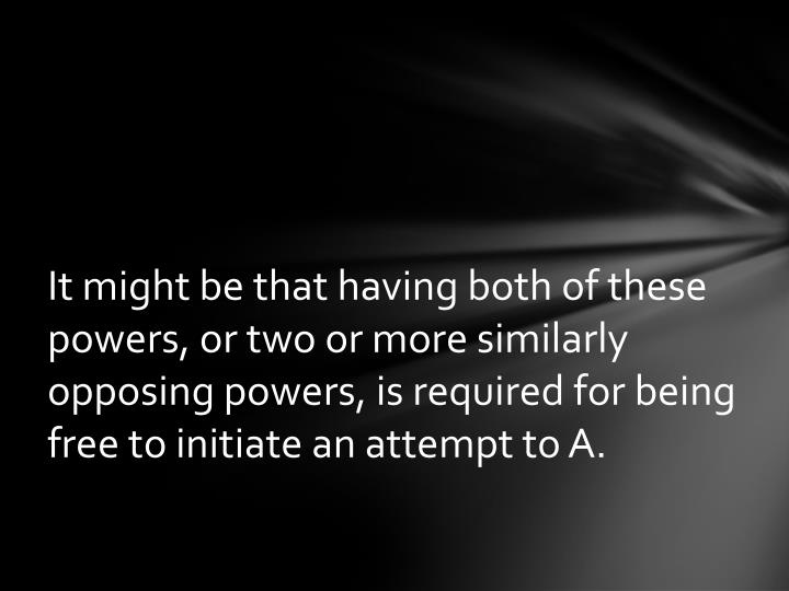 It might be that having both of these powers, or two or more similarly opposing powers, is required for being free to initiate an attempt to A.