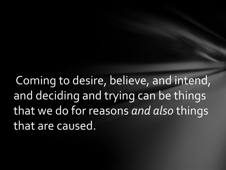 Coming to desire, believe, and intend, and deciding and trying can be things that we do for reasons