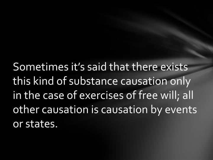 Sometimes it's said that there exists this kind of substance causation only in the case of exercises of free will; all other causation is causation by events or states.