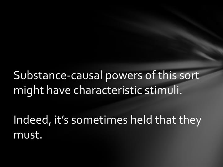 Substance-causal powers of this sort might have characteristic stimuli
