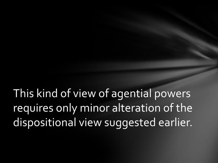 This kind of view of agential powers requires only minor alteration of the dispositional view suggested earlier.