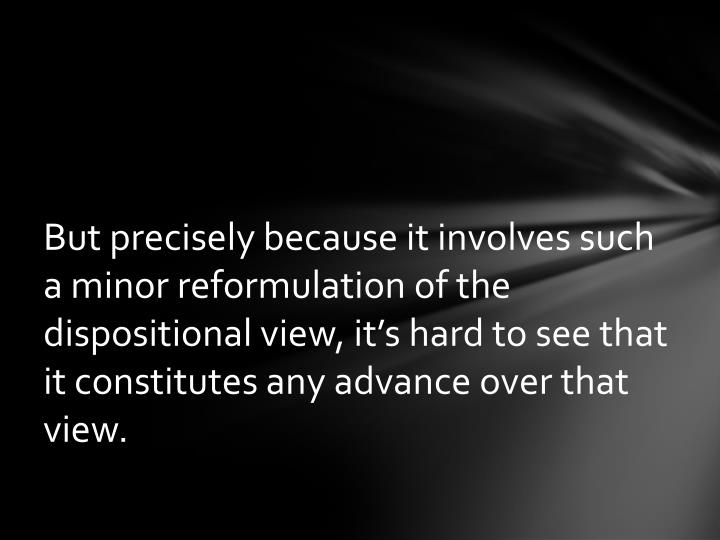 But precisely because it involves such a minor reformulation of the dispositional view, it's hard to see that it constitutes any advance over that view.