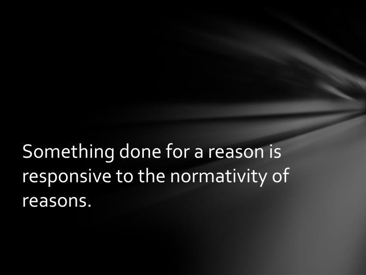 Something done for a reason is responsive to the normativity of reasons.