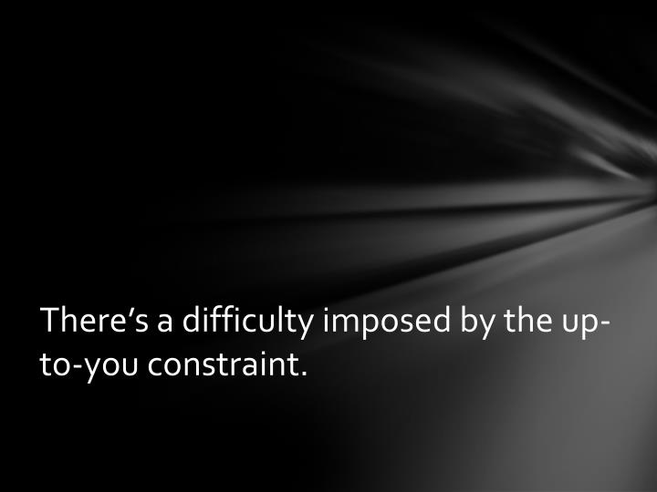 There's a difficulty imposed by the up-to-you constraint.