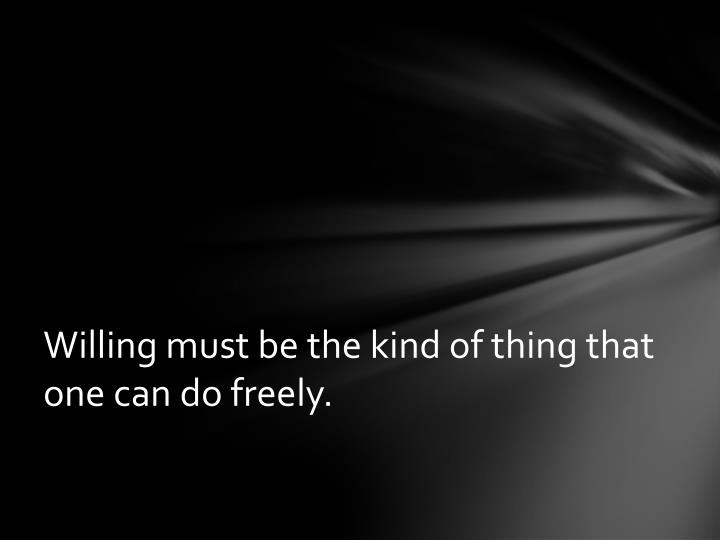 Willing must be the kind of thing that one can do freely.