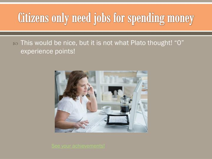 Citizens only need jobs for spending money