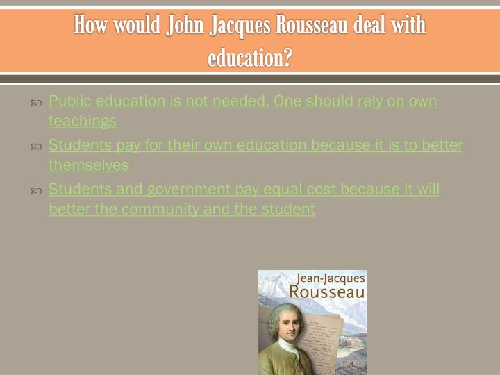 How would John Jacques Rousseau deal with education?