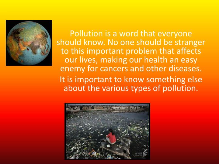Pollution is a word that everyone should know. No one should be stranger to this important problem t...