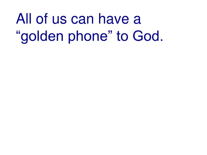 """All of us can have a """"golden phone"""" to God."""