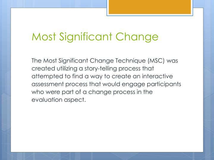 how significant is the change in The most significant change (msc) technique is a form of participatory monitoring and evaluation it is participatory because many project stakeholders are involved both in deciding the sorts of change to be recorded and in analysing the data it is a form of monitoring because it occurs throughout the programme cycle and provides information to help people manage it msc contributes to evaluation because it provides data on impact and outcomes which can be used to help assess the.