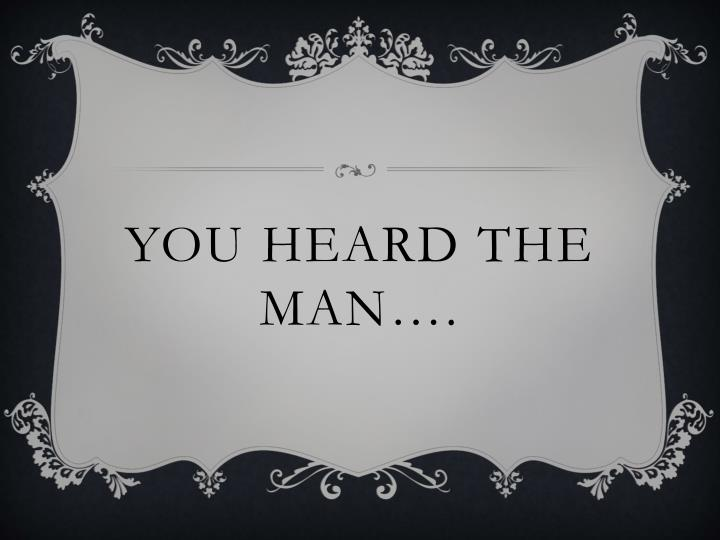 you heard the man….
