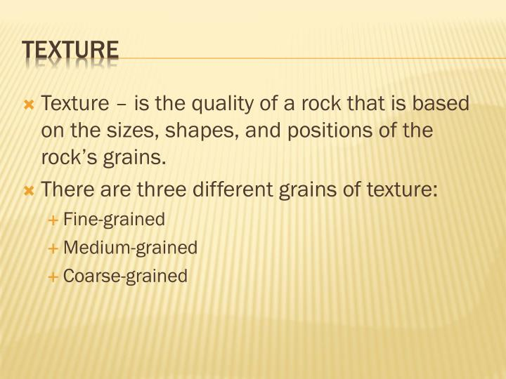 Texture – is the quality of a rock that is based on the sizes, shapes, and positions of the rock's grains.