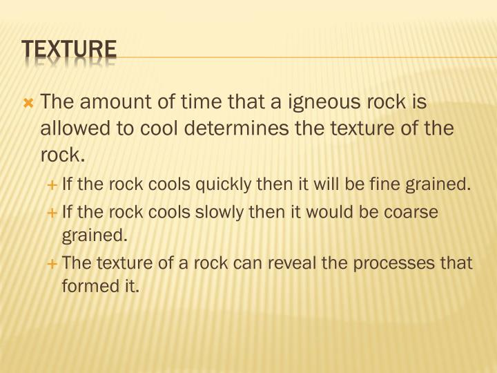 The amount of time that a igneous rock is allowed to cool determines the texture of the rock.