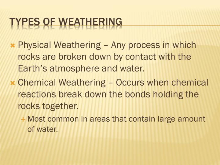 Physical Weathering – Any process in which rocks are broken down by contact with the Earth's atmosphere and water.
