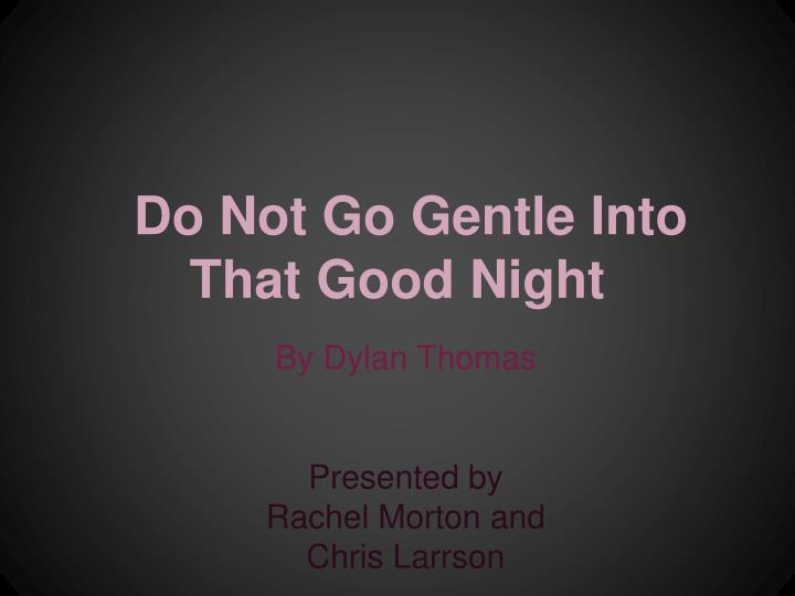 comparison of do not go gentle into that good night and fern hill by dylan thomas Born on october 27, 1914 in swansea, wales, dylan marlais thomas is one of the greatest welsh poets, most famous for his do not go gentle into that good nighthis work did not belong to any.