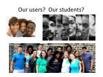 our users our students
