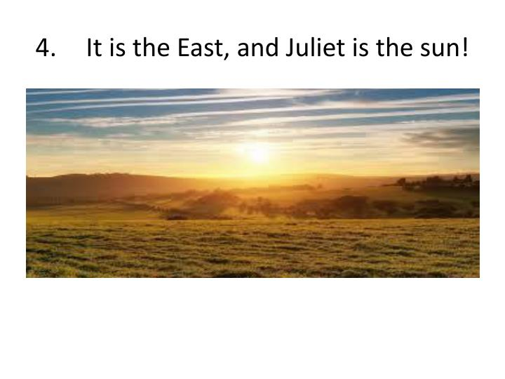 4.	It is the East, and Juliet is the sun!