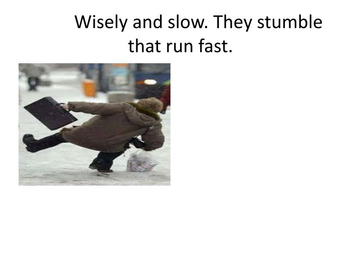 Wisely and slow. They stumble that run fast.
