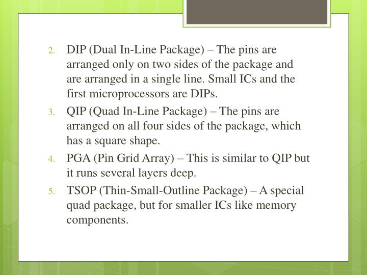 DIP (Dual In-Line Package) – The pins are arranged only on two sides of the package and are arranged in a single line. Small ICs and the first microprocessors are DIPs.