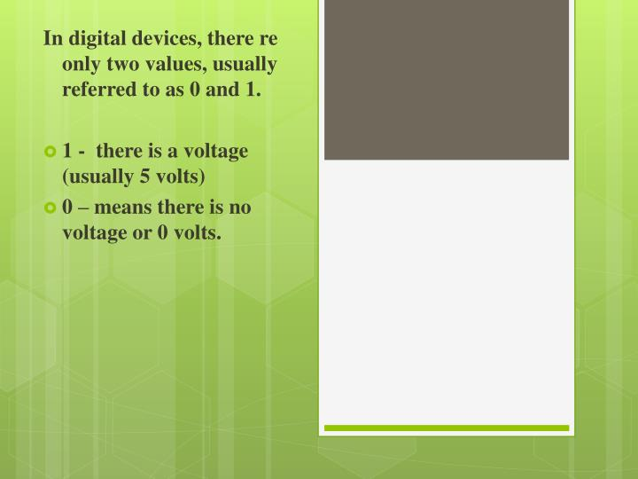 In digital devices, there re only two values, usually referred to as 0 and 1.