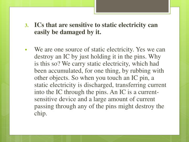 ICs that are sensitive to static electricity can easily be damaged by it.